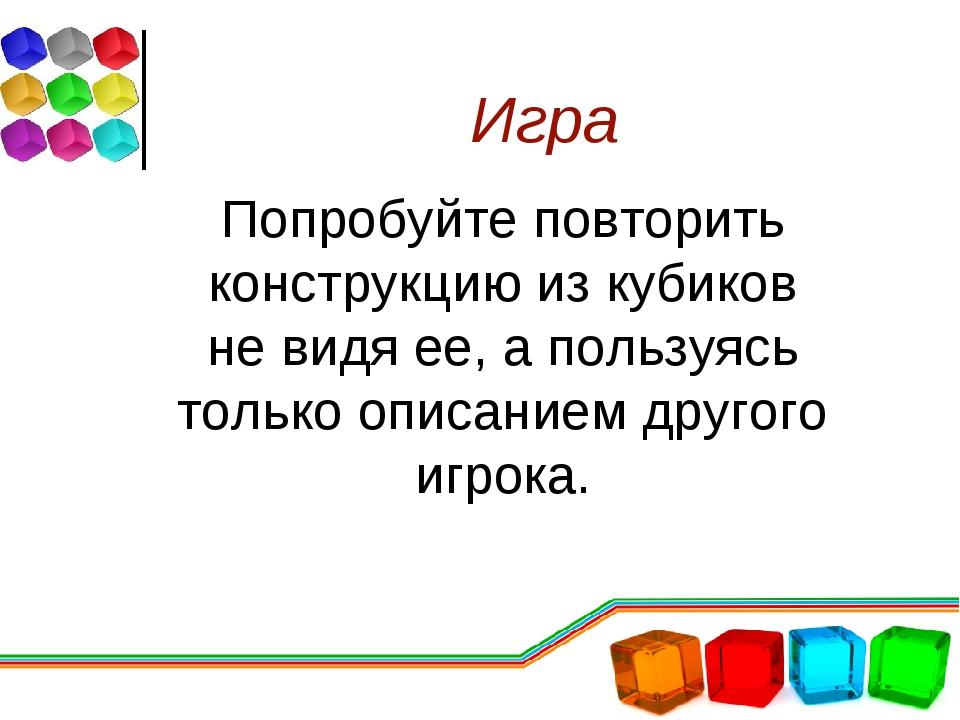 Игра Попробуйте повторить конструкцию из кубиков не видя ее, а пользуясь толь...