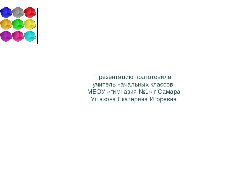 Презентацию подготовила учитель начальных классов МБОУ «гимназия №1» г.Самара...