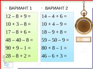 ВАРИАНТ 1 12 – 8 + 9 = 10 + 3 – 8 = 17 – 8 + 6 = 48 – 40 – 8 = 90 + 9 – 1 =