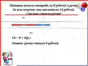 Наташа купила тетрадь за 8 рублей и ручку. За всю покупку она заплатила 14 ру