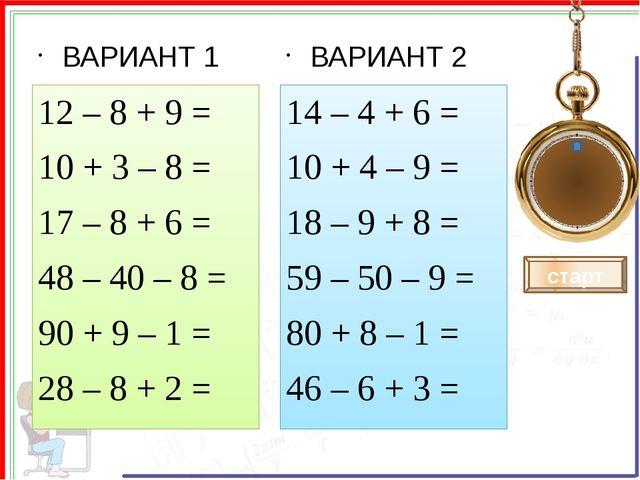 ВАРИАНТ 1 12 – 8 + 9 = 10 + 3 – 8 = 17 – 8 + 6 = 48 – 40 – 8 = 90 + 9 – 1 =...