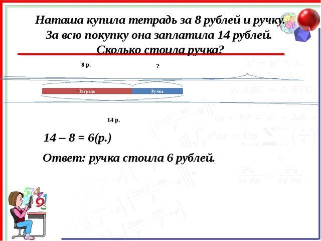 Наташа купила тетрадь за 8 рублей и ручку. За всю покупку она заплатила 14 ру...