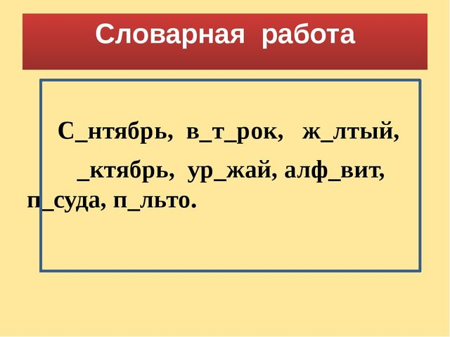 Словарная работа С_нтябрь, в_т_рок, ж_лтый, _ктябрь, ур_жай, алф_вит, п_суда,...