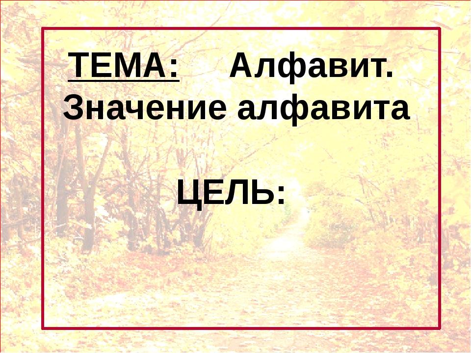 ТЕМА: Алфавит. Значение алфавита ЦЕЛЬ: