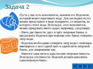 Задача 2 Пусть у нас есть исполнитель, назовём его Водолеем, который может п