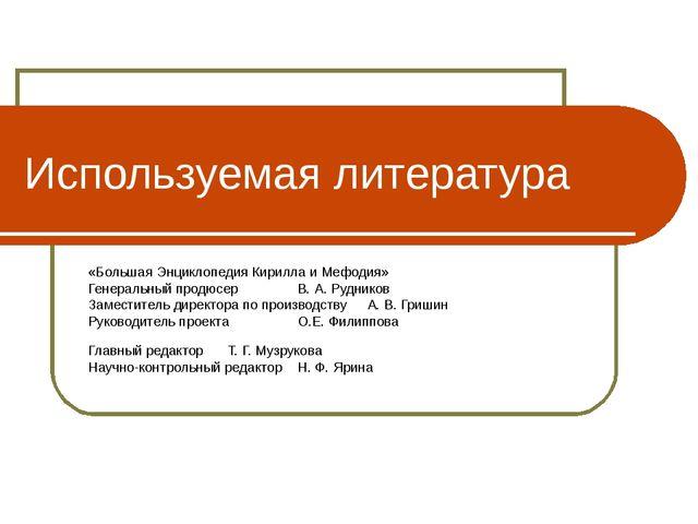 Используемая литература «Большая Энциклопедия Кирилла и Мефодия» Генеральный...