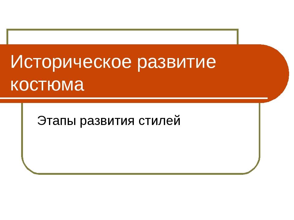 Историческое развитие костюма Этапы развития стилей