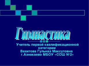 Учитель первой квалификационной категории Вахитова Гульназ Максутовна г.Азнак