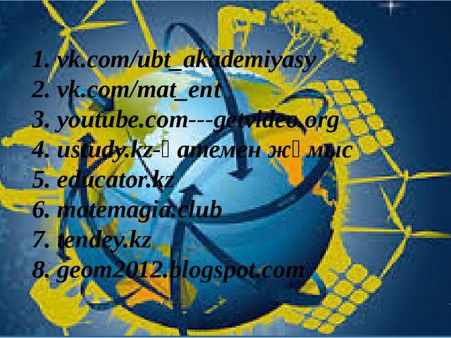 1. vk.com/ubt_akademiyasy 2. vk.com/mat_ent 3. youtube.com---getvideo.org 4....