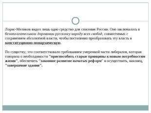 Лорис-Меликов видел лишь одно средство для спасения России. Оно заключалось в