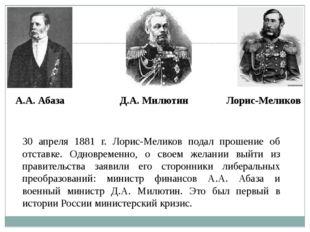 30 апреля 1881 г. Лорис-Меликов подал прошение об отставке. Одновременно, о с