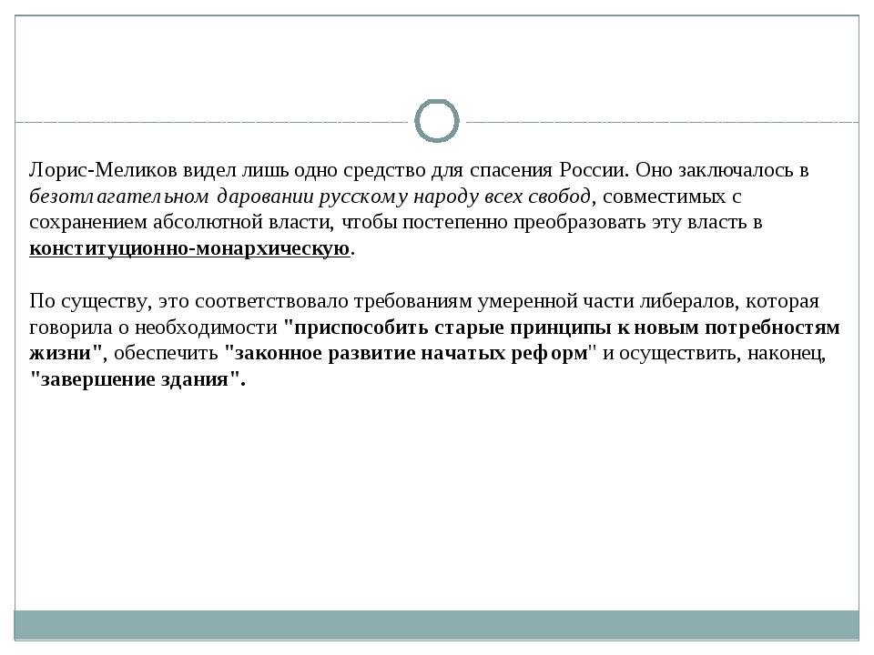 Лорис-Меликов видел лишь одно средство для спасения России. Оно заключалось в...
