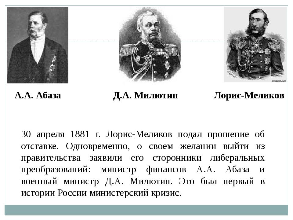 30 апреля 1881 г. Лорис-Меликов подал прошение об отставке. Одновременно, о с...