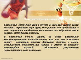 Пояснительная записка Баскетбол- командная игра с мячом, в которой игроки одн