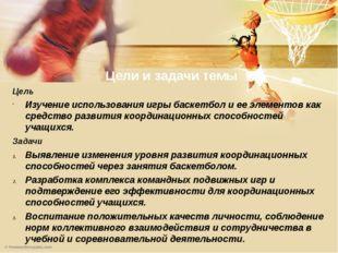 Цели и задачи темы Цель Изучение использования игры баскетбол и ее элементов