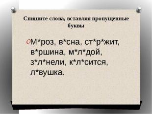 Спишите слова, вставляя пропущенные буквы М*роз, в*сна, ст*р*жит, в*ршина, м*