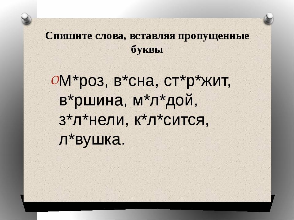 Спишите слова, вставляя пропущенные буквы М*роз, в*сна, ст*р*жит, в*ршина, м*...
