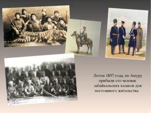 . Летом 1857 года, по Амуру прибыли сто человек забайкальских казаков для по