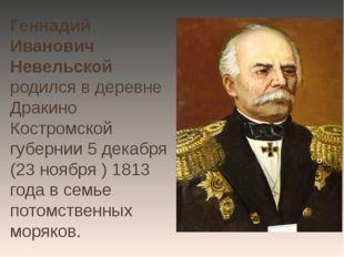 Геннадий Иванович Невельской родился в деревне Дракино Костромской губернии 5