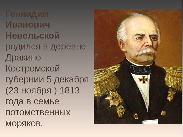 Геннадий Иванович Невельской родился в деревне Дракино Костромской губернии 5...