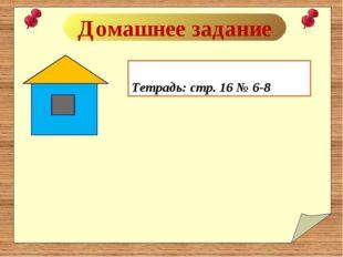 Домашнее задание Тетрадь: стр. 16 № 6-8