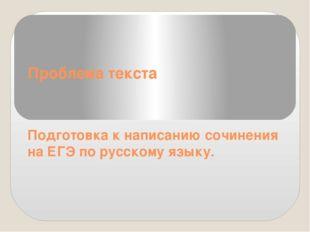 Проблема текста Подготовка к написанию сочинения на ЕГЭ по русскому языку.