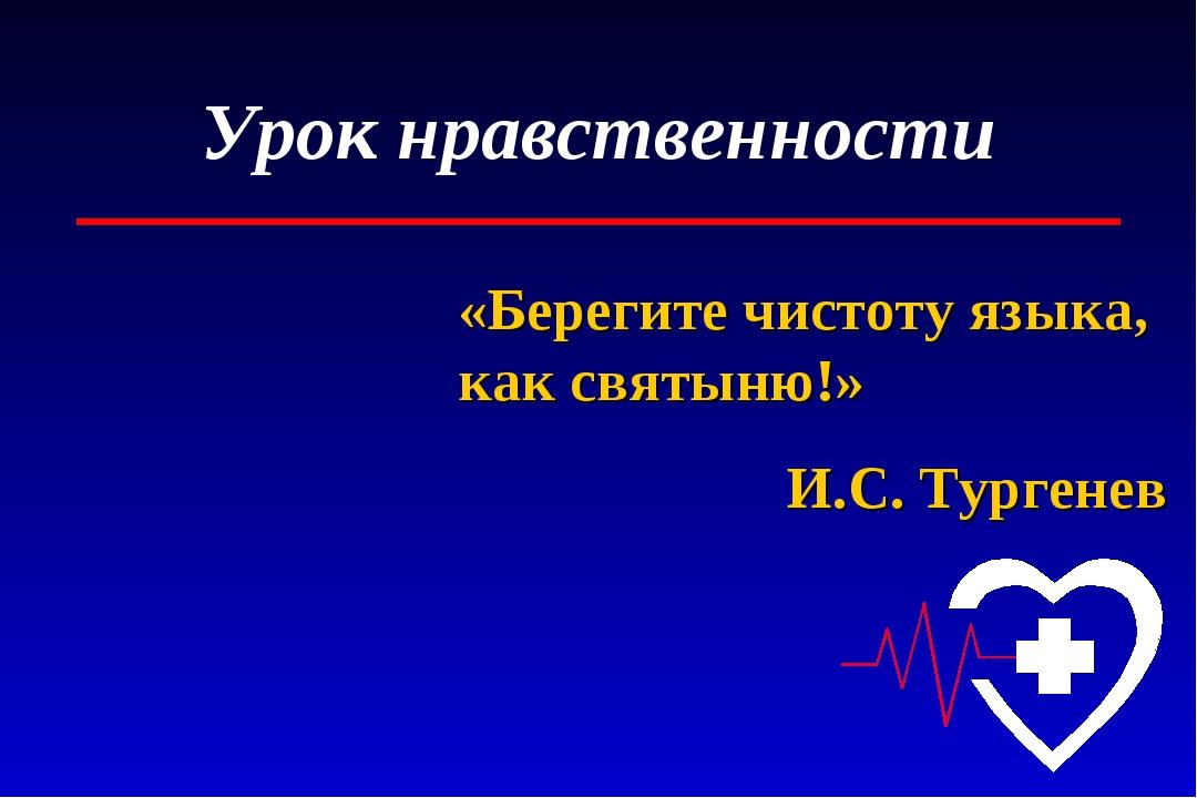 Урок нравственности «Берегите чистоту языка, как святыню!» И.С. Тургенев