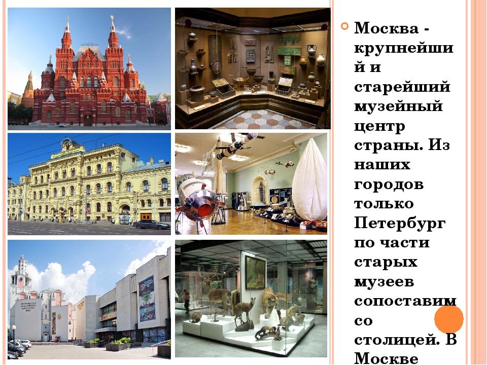 Москва - крупнейший и старейший музейный центр страны. Из наших городов тольк...