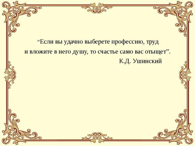 """""""Если вы удачно выберете профессию, труд и вложите в него душу, то счастье с..."""