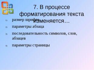 7. В процессе форматирования текста изменяется… размер шрифта параметры абзац