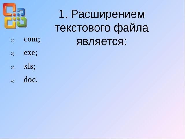 1. Расширением текстового файла является: com; exe; xls; doc.