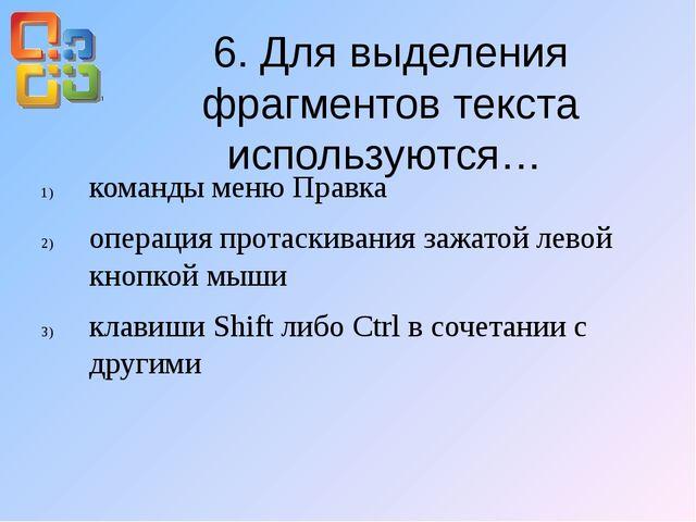 6. Для выделения фрагментов текста используются… команды меню Правка операция...