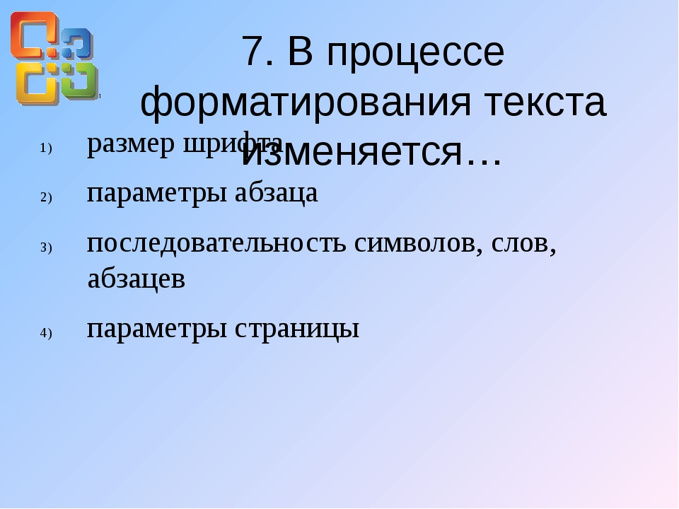 7. В процессе форматирования текста изменяется… размер шрифта параметры абзац...