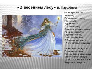 «В весеннем лесу» И. Парфёнов Весна пришла по снежному, По влажному ковру, Ра