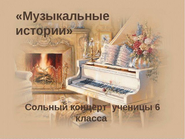 «Музыкальные истории» Сольный концерт ученицы 6 класса