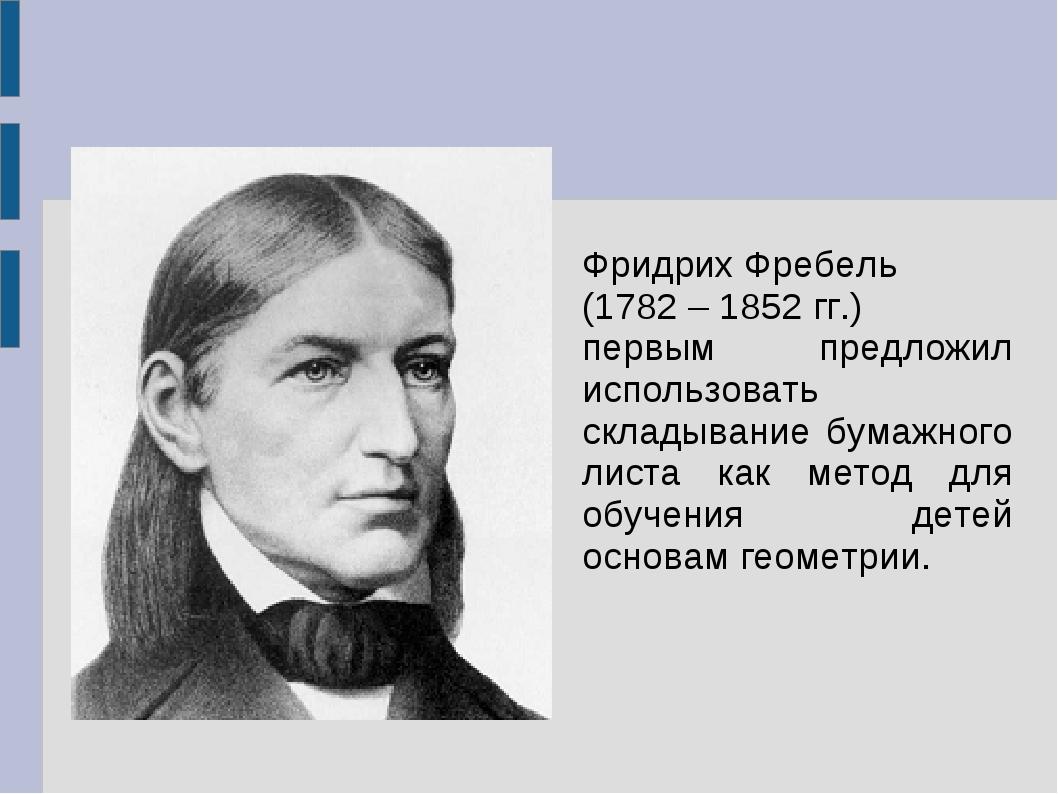 Фридрих Фребель (1782 – 1852 гг.) первым предложил использовать складывание б...