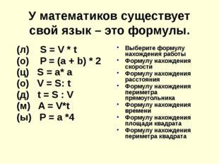 У математиков существует свой язык – это формулы. (л) S = V * t (о) P = (a +