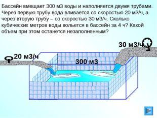 Бассейн вмещает 300 м3 воды и наполняется двумя трубами. Через первую трубу