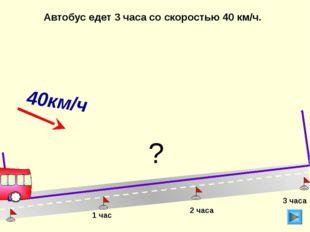 Автобус едет 3 часа со скоростью 40 км/ч. 1 час 2 часа 3 часа ? 40км/ч