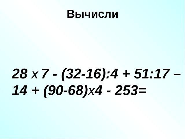 Вычисли 28 Х 7 - (32-16):4 + 51:17 – 14 + (90-68)Х4 - 253=