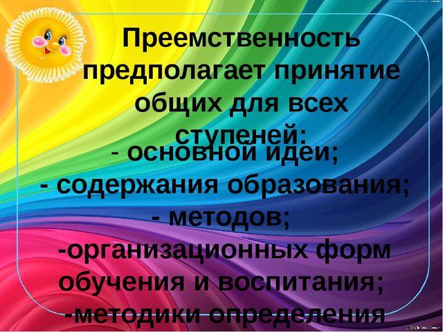 Преемственность предполагает принятие общих для всех ступеней: - основной иде...