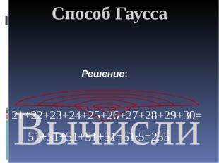Способ Гаусса  Вычислить сумму, используя приём Гаусса: 21+22+23+….+30; 21+2
