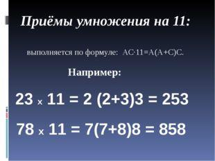 Приёмы умножения на 11: выполняется по формуле: АС∙11=А(А+С)С. Например: 23 х