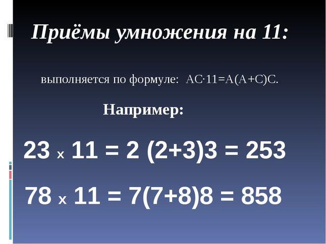 Приёмы умножения на 11: выполняется по формуле: АС∙11=А(А+С)С. Например: 23 х...