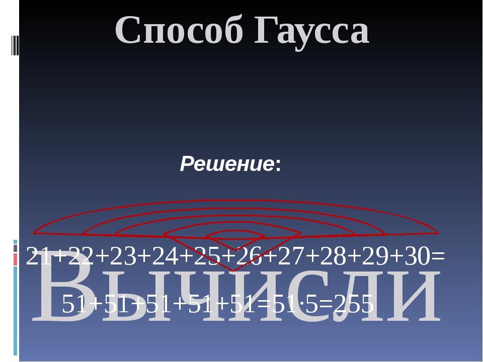 Способ Гаусса  Вычислить сумму, используя приём Гаусса: 21+22+23+….+30; 21+2...