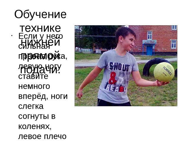 Обучение технике нижней прямой подачи: Если у него сильная правая рука, левую...