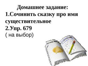 Домашнее задание: 1.Сочинить сказку про имя существительное 2.Упр. 679 ( на