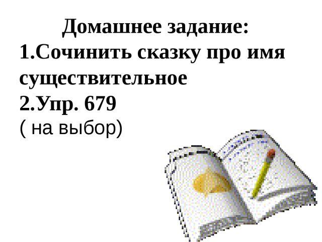 Домашнее задание: 1.Сочинить сказку про имя существительное 2.Упр. 679 ( на...