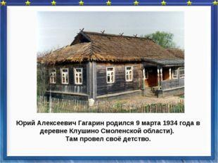Юрий Алексеевич Гагарин родился 9 марта 1934 года в деревне Клушино Смоленско