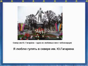 Я люблю гулять в сквере им. Ю.Гагарина Сквер им Ю. Гагарина – одно из любимы